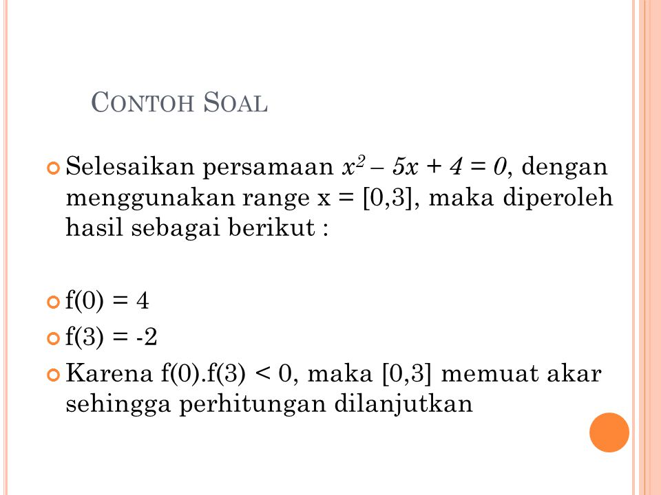 Contoh Soal Selesaikan persamaan x2 – 5x + 4 = 0, dengan menggunakan range x = [0,3], maka diperoleh hasil sebagai berikut :